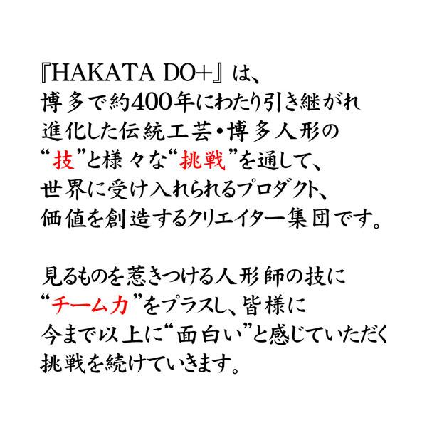 """『HAKATA DO+』 は、博多で約400年にわたり引き継がれ進化した伝統工芸・博多人形の""""技""""と様々な""""挑戦""""を通して、世界に受け入れられるプロダクト、価値を創造するクリエイター集団です。見るものを惹きつける人形師の技に""""チーム力""""をプラスし、皆様に今まで以上に""""面白い""""と感じていただく挑戦を続けていきます。"""
